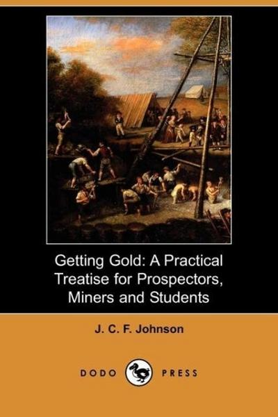 Getting Gold: A Practical Treatise for Prospectors, Miners and Students (Dodo Press)