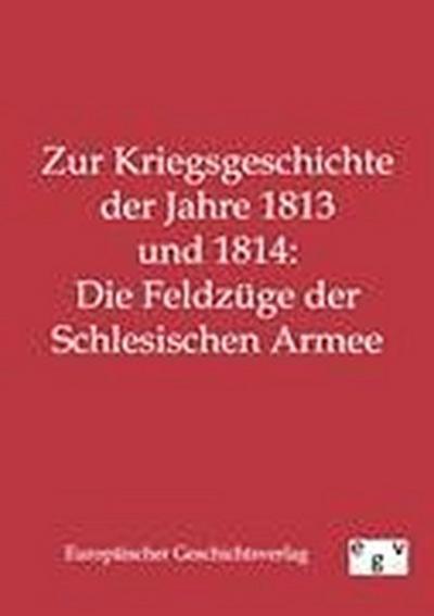 Zur Kriegsgeschichte der Jahre 1813 und 1814: Die Feldzüge der Schlesischen Armee