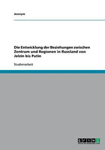 Die Entwicklung der Beziehungen zwischen Zentrum und Regionen in Russland v ...