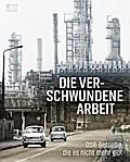 Die verschwundene Arbeit; DDR-Betriebe, die e ...