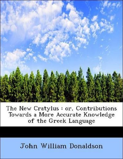 The New Cratylus : or, Contributions Towards a More Accurate Knowledge of the Greek Language