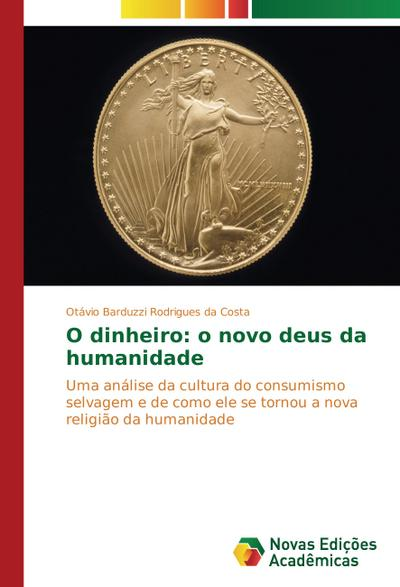 O dinheiro: o novo deus da humanidade - Otávio Barduzzi Rodrigues da Costa