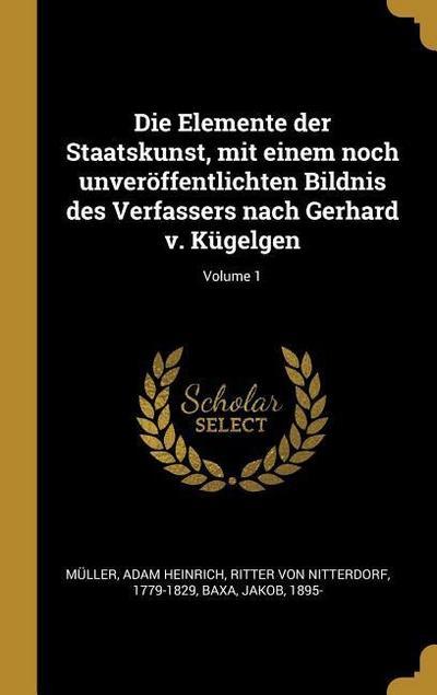 Die Elemente Der Staatskunst, Mit Einem Noch Unveröffentlichten Bildnis Des Verfassers Nach Gerhard V. Kügelgen; Volume 1