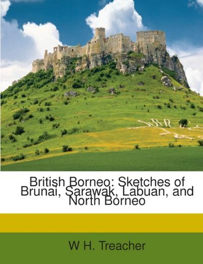 British Borneo: Sketches of Brunai, Sarawak, Labuan, and North Borneo