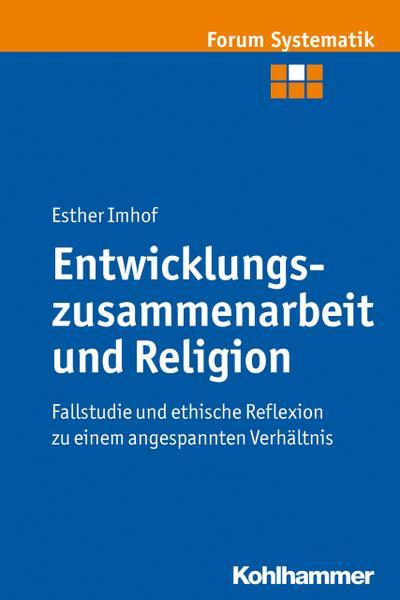 Entwicklungszusammenarbeit und Religion: Fallstudie und ethische Reflexion zu einem angespannten Verhältnis (Forum Systematik, Band 44)