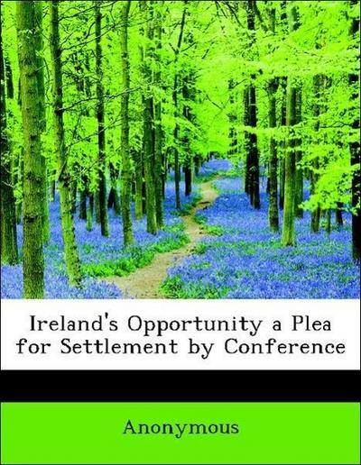 Ireland's Opportunity a Plea for Settlement by Conference