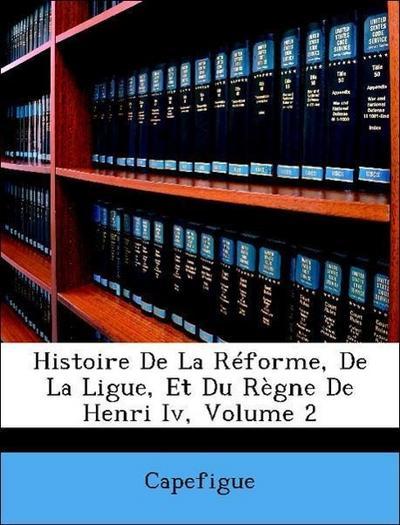 Histoire De La Réforme, De La Ligue, Et Du Règne De Henri Iv, Volume 2