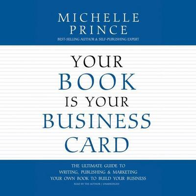 Your Book Is Your Business Card: The Ultimate Guide to Writing, Publishing & Marketing Your Own Book to Build Your Business