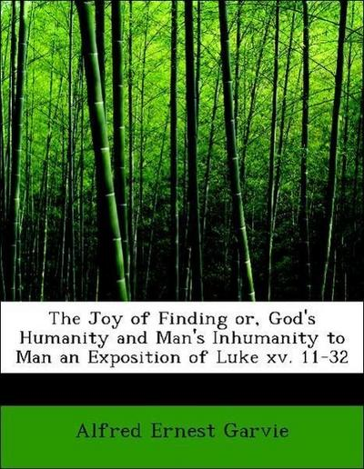 The Joy of Finding or, God's Humanity and Man's Inhumanity to Man an Exposition of Luke xv. 11-32