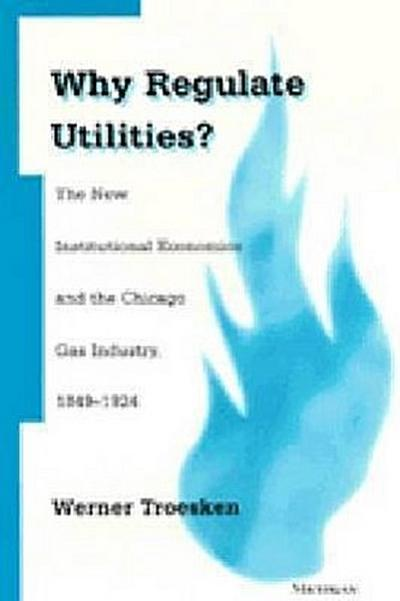 Why Regulate Utilities?: The New Institutional Economics and the Chicago Gas Industry, 1849-1924