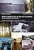 Industriekultur in der Ostschweiz und im Fürstentum Liechtenstein: Unterwegs zu 333 Schauplätzen des produktiven Schaffens
