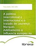 A politica intercolonial e internacional e o tratado de Lourenço Marques Additamento á influencia europea na Africa - Carlos Testa