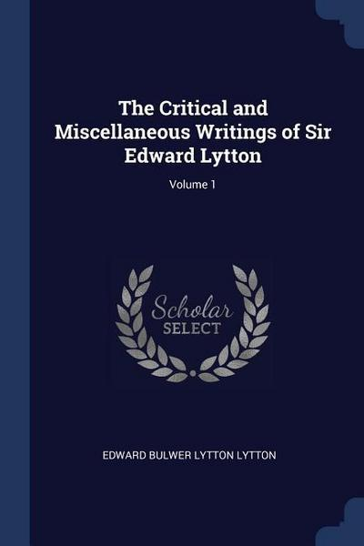 The Critical and Miscellaneous Writings of Sir Edward Lytton; Volume 1