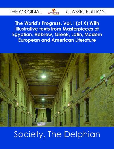 The World's Progress, Vol. I (of X) With Illustrative texts from Masterpieces of Egyptian, Hebrew, Greek, Latin, Modern European and American Literature - The Original Classic Edition