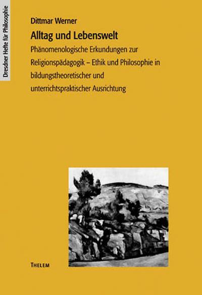 Alltag und Lebenswelt: Phänomenologische Erkundungen zur Religionspädagogik - Ethik und Philosophie in bildungstheoretischer und unterrichtspraktischer Ausrichtung (Dresdner Hefte für Philosophie)