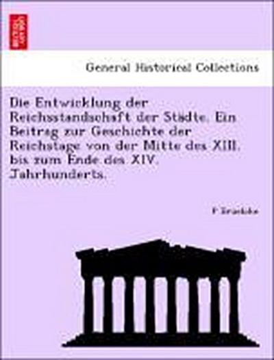 Die Entwicklung der Reichsstandschaft der Städte. Ein Beitrag zur Geschichte der Reichstage von der Mitte des XIII. bis zum Ende des XIV. Jahrhunderts.
