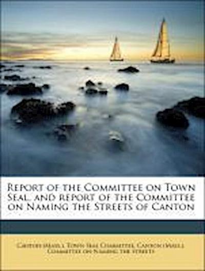 Report of the Committee on Town Seal, and report of the Committee on Naming the Streets of Canton