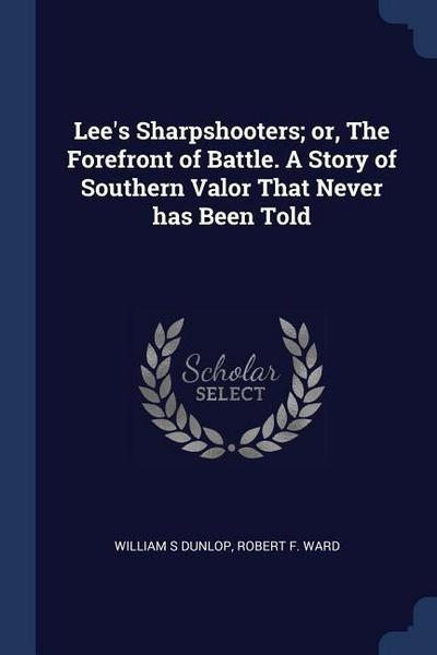 Lee's Sharpshooters; Or, the Forefront of Battle. a Story of Southern Valor That Never Has Been Told