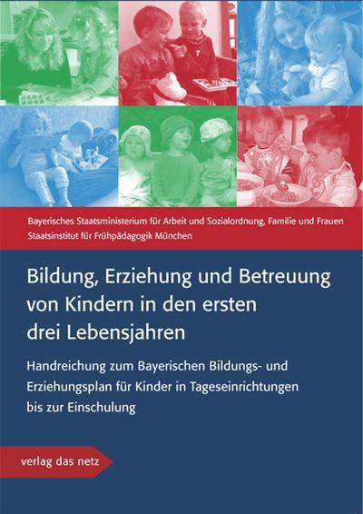 Bildung, Erziehung und Betreuung von Kindern in den ersten drei Lebensjahren: Handreichung zum Bayerischen Bildungs- und Erziehungsplan für Kinder in Tageseinrichtungen bis zur Einschulung