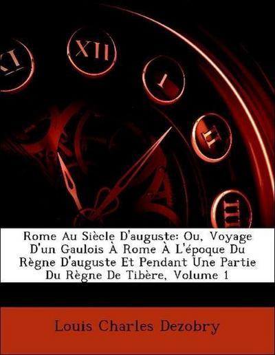 Rome Au Siècle D'auguste: Ou, Voyage D'un Gaulois À Rome À L'époque Du Règne D'auguste Et Pendant Une Partie Du Règne De Tibère, Volume 1