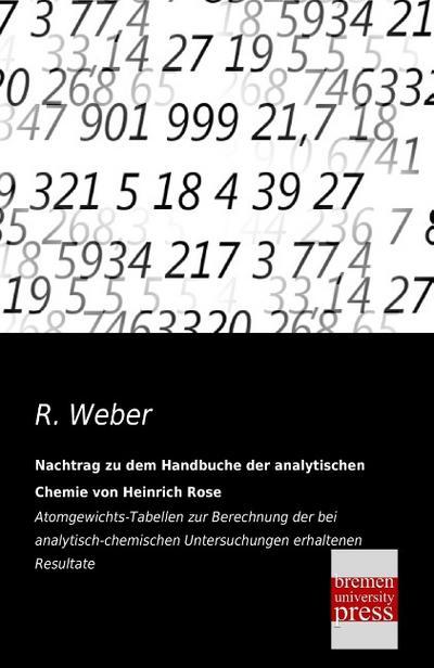 Nachtrag zu dem Handbuche der analytischen Chemie von Heinrich Rose: Atomgewichts-Tabellen zur Berechnung der bei analytisch-chemischen Untersuchungen erhaltenen Resultate