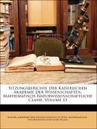 Sitzungsberichte Der Kaiserlichen Akademie Der Wissenschaften. Mathematisch-Naturwissenschaftliche Classe, Volume 13