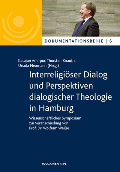 Interreligiöser Dialog und Perspektiven dialogischer Theologie in Hamburg: Wissenschaftliches Symposium zur Verabschiedung von Prof. Dr. Wolfram Weiße (Dokumentationsreihe)