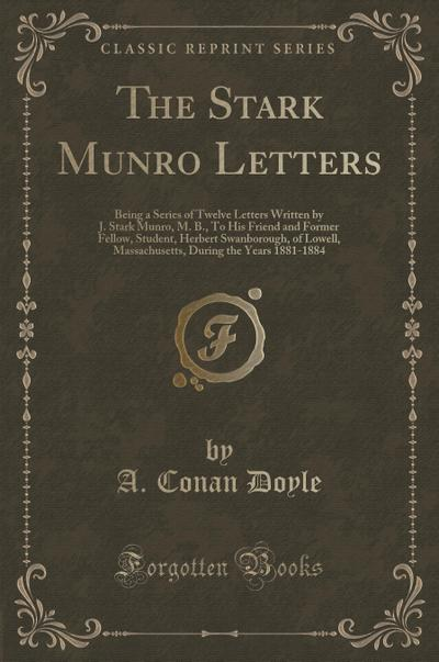 The Stark Munro Letters: Being a Series of Twelve Letters Written by J. Stark Munro, M. B., To His Friend and Former Fellow, Student, Herbert ... During the Years 1881-1884 (Classic Reprint)