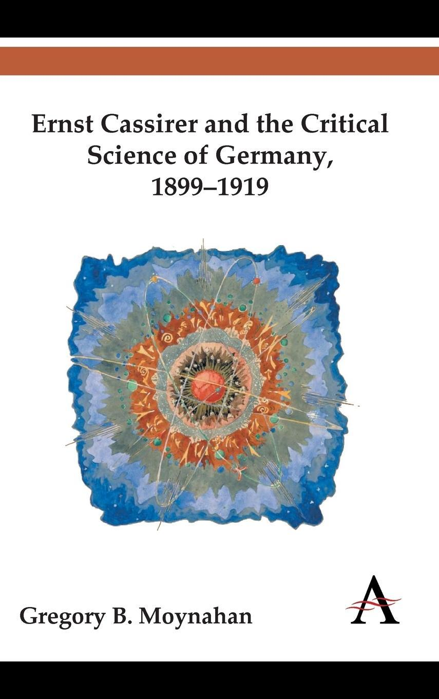 Ernst Cassirer and the Critical Science of Germany, 1899-1919 Gregory B. Mo ...