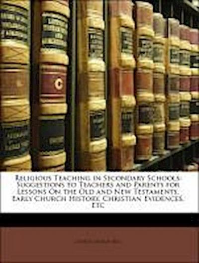 Religious Teaching in Secondary Schools: Suggestions to Teachers and Parents for Lessons On the Old and New Testaments, Early Church History, Christian Evidences, Etc