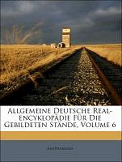 Allgemeine Deutsche Real-encyklopädie Für Die Gebildeten Stände, Volume 6