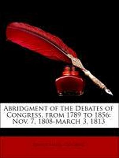Abridgment of the Debates of Congress, from 1789 to 1856: Nov. 7, 1808-March 3, 1813