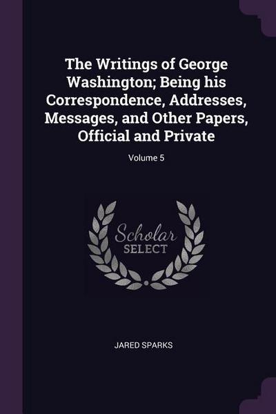 The Writings of George Washington; Being His Correspondence, Addresses, Messages, and Other Papers, Official and Private; Volume 5
