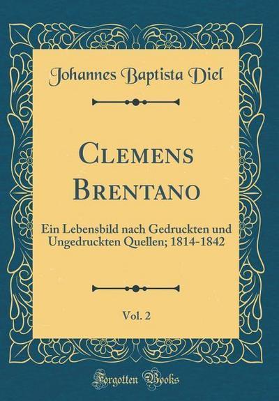 Clemens Brentano, Vol. 2: Ein Lebensbild Nach Gedruckten Und Ungedruckten Quellen; 1814-1842 (Classic Reprint)