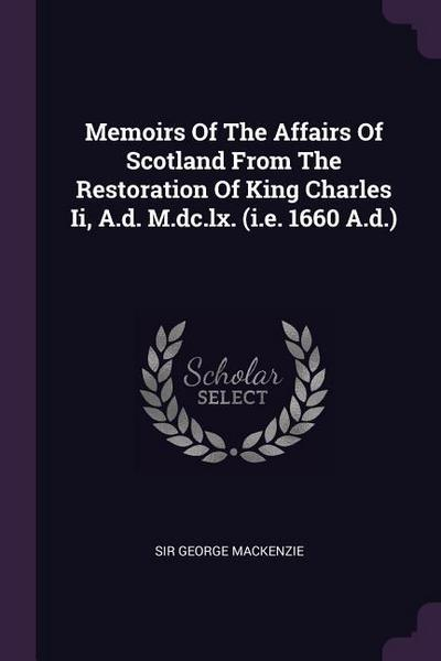 Memoirs of the Affairs of Scotland from the Restoration of King Charles II, A.D. M.DC.LX. (i.e. 1660 A.D.)