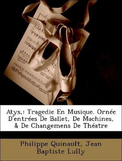 Quinault, P: Atys,: Tragedie En Musique. Ornée D'entrées De