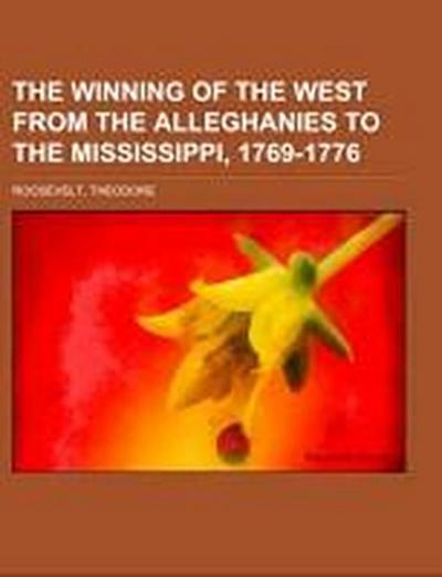 The Winning of the West  From the Alleghanies to the Mississippi, 1769-1776 Volume 1