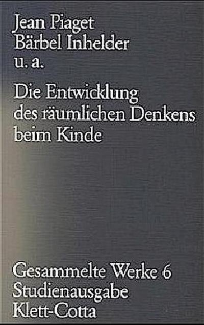 Gesammelte Werke, Bd.6: Die Entwicklung des räumlichen Denkens beim Kinde
