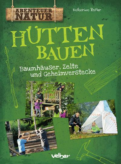 Hütten bauen; Baumhäuser, Zelte und Geheimverstecke; Abenteuer Natur; Deutsch; durchgeh. vierfarbig, mit Gummiband zum Verschließen