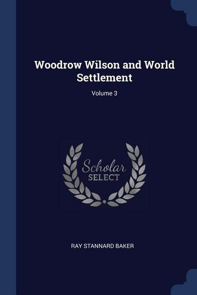 Woodrow Wilson and World Settlement; Volume 3