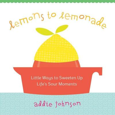 Lemons to Lemonade: Little Ways to Sweeten Up Life's Sour Moments