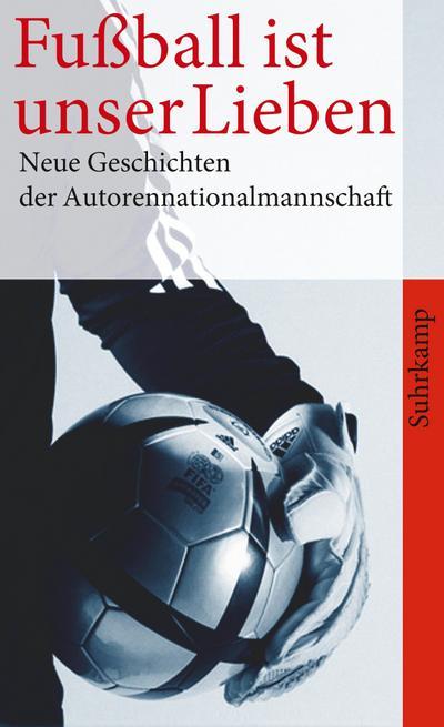 Fußball ist unser Lieben: Neue Geschichten der deutschen Autorennationalmannschaft (suhrkamp taschenbuch)
