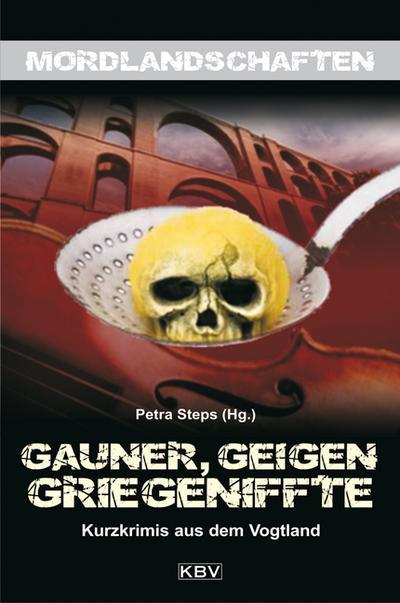 Gauner, Geigen, Griegeniffte; Kurzkrimis aus der Grenzregion Vogtland; Mordlandschaften; Hrsg. v. Steps, Petra; Deutsch