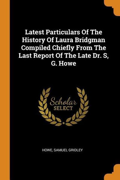 Latest Particulars of the History of Laura Bridgman Compiled Chiefly from the Last Report of the Late Dr. S, G. Howe