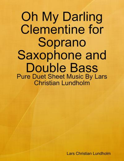 Oh My Darling Clementine for Soprano Saxophone and Double Bass - Pure Duet Sheet Music By Lars Christian Lundholm