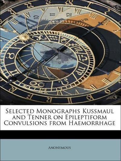 Selected Monographs Kussmaul and Tenner on Epileptiform Convulsions from Haemorrhage