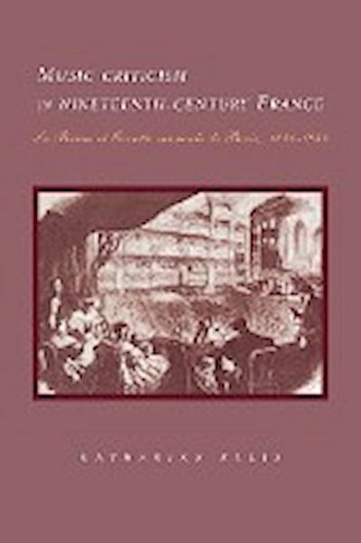 Music Criticism in Nineteenth-Century France: La Revue Et Gazette Musicale de Paris 1834-80