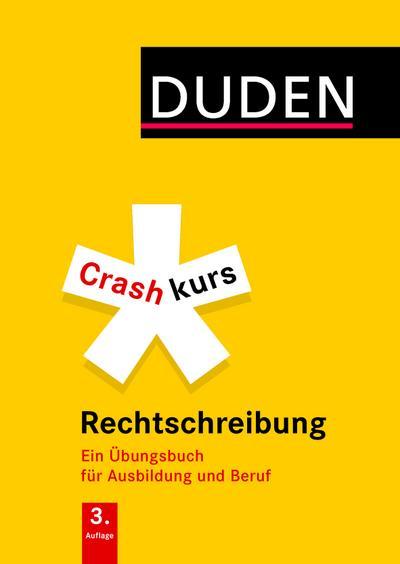 Crashkurs Rechtschreibung; Ein Übungsbuch für Ausbildung und Beruf. Mit zahlreichen Übungen und Abschlusstest zur Selbstkontrolle; Duden - Crashkurs; Deutsch