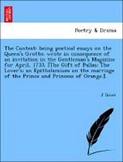 The Contest: being poetical essays on the Queen's Grotto; wrote in consequence of an invitation in the Gentleman's Magazine for April, 1733. [The Gift of Pallas; The Lover's; an Epithalamium on the marriage of the Prince and Princess of Orange.].