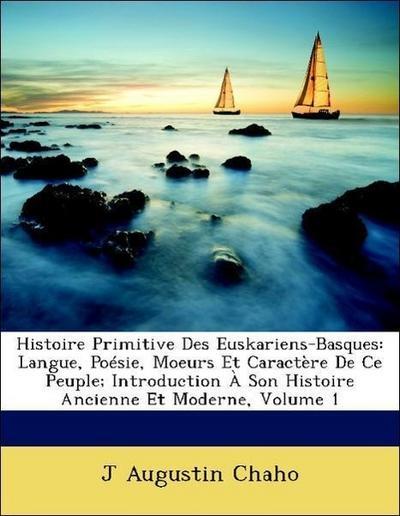Histoire Primitive Des Euskariens-Basques: Langue, Poésie, Moeurs Et Caractère De Ce Peuple; Introduction À Son Histoire Ancienne Et Moderne, Volume 1